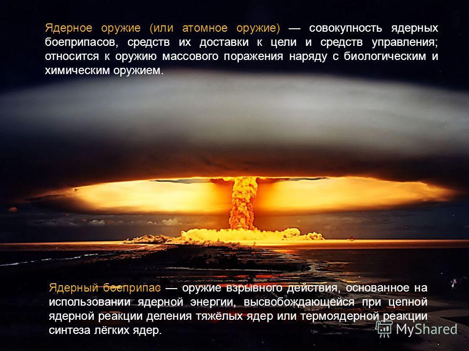 Ядерный боеприпас оружие взрывного действия, основанное на использовании ядерной энергии, высвобождающейся при цепной ядерной реакции деления тяжёлых ядер или термоядерной реакции синтеза лёгких ядер. Ядерное оружие (или атомное оружие) совокупность