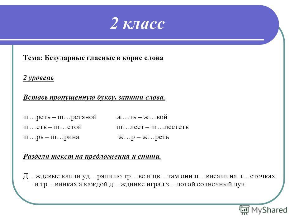 2 класс Тема: Безударные гласные в корне слова 2 уровень Вставь пропущенную букву, запиши слова. ш…рсть – ш…рстяной ж…ть – ж…вой ш…сть – ш…стой ш…лест – ш…лестеть ш…рь – ш…рина ж…р – ж…реть Раздели текст на предложения и спиши. Д…ждевые капли уд…ряли