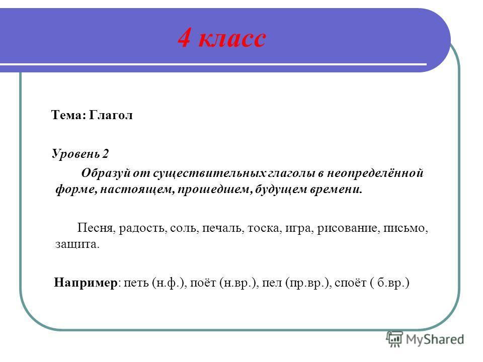 4 класс Тема: Глагол Уровень 2 Образуй от существительных глаголы в неопределённой форме, настоящем, прошедшем, будущем времени. Песня, радость, соль, печаль, тоска, игра, рисование, письмо, защита. Например: петь (н.ф.), поёт (н.вр.), пел (пр.вр.),