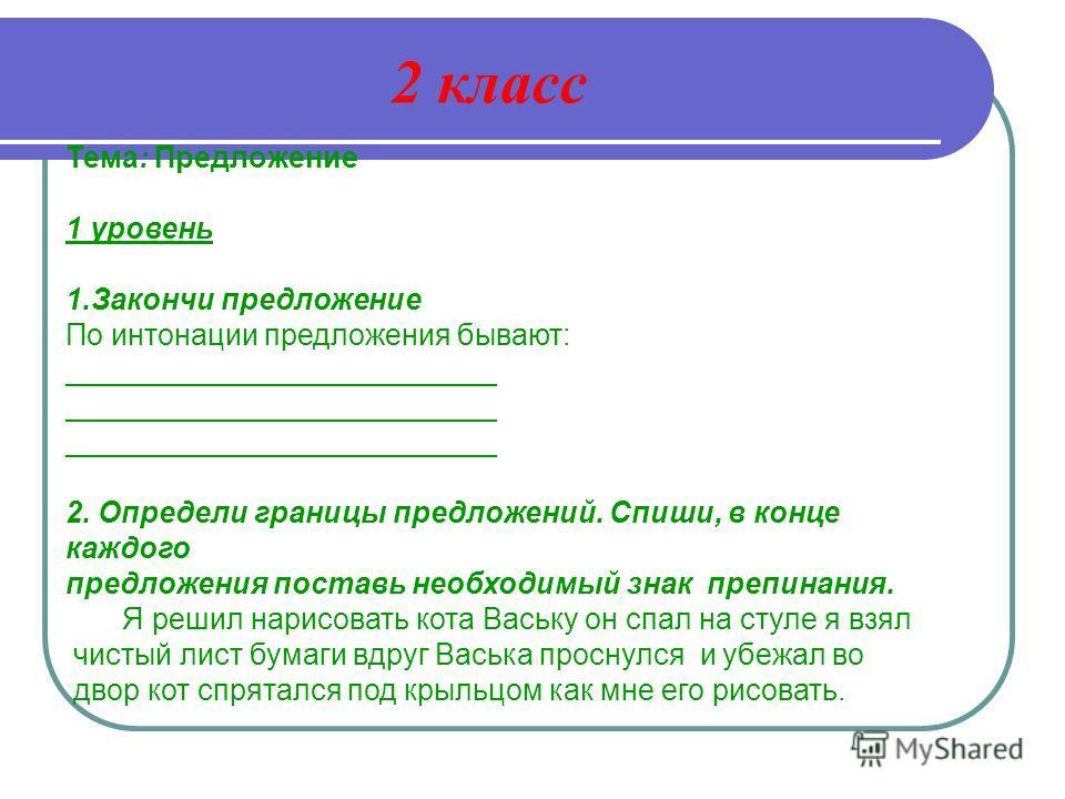 Тема: Предложение 1 уровень 1. Закончи предложение По интонации предложения бывают: __________________________ __________________________ 2. Определи границы предложений. Спиши, в конце каждого предложения поставь необходимый знак препинания. Я решил