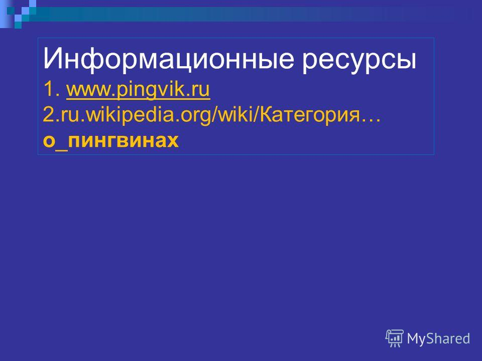 Информационные ресурсы 1. www.pingvik.ru 2.ru.wikipedia.org/wiki/Категория… о_пингвинахwww.pingvik.ru
