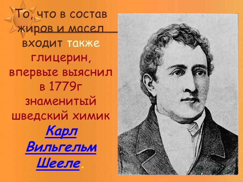 То, что в состав жиров и масел входит также глицерин, впервые выяснил в 1779 г знаменитый шведский химик Карл Вильгельм Шееле. Карл Вильгельм Шееле