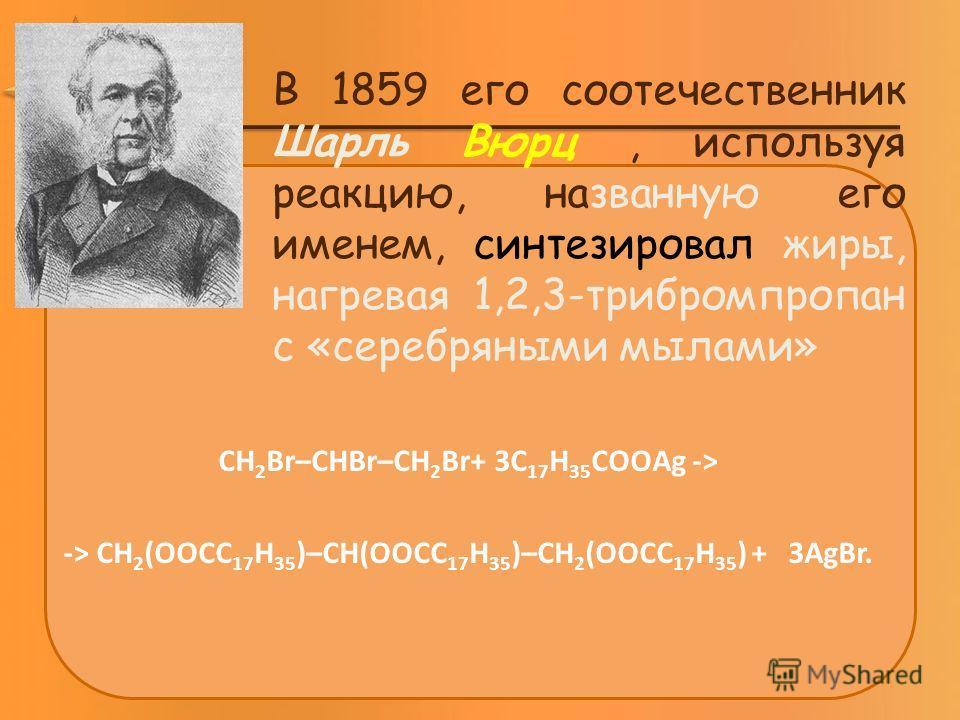 В 1859 его соотечественник Шарль Вюрц, используя реакцию, названную его именем, синтезировал жиры, нагревая 1,2,3-трибромпропан с «серебряными мылами» CH 2 Br–CHBr–CH 2 Br+ 3C 17 H 35 COOAg -> -> CH 2 (OOCC 17 H 35 )–CH(OOCC 17 H 35 )–CH 2 (OOCC 17 H