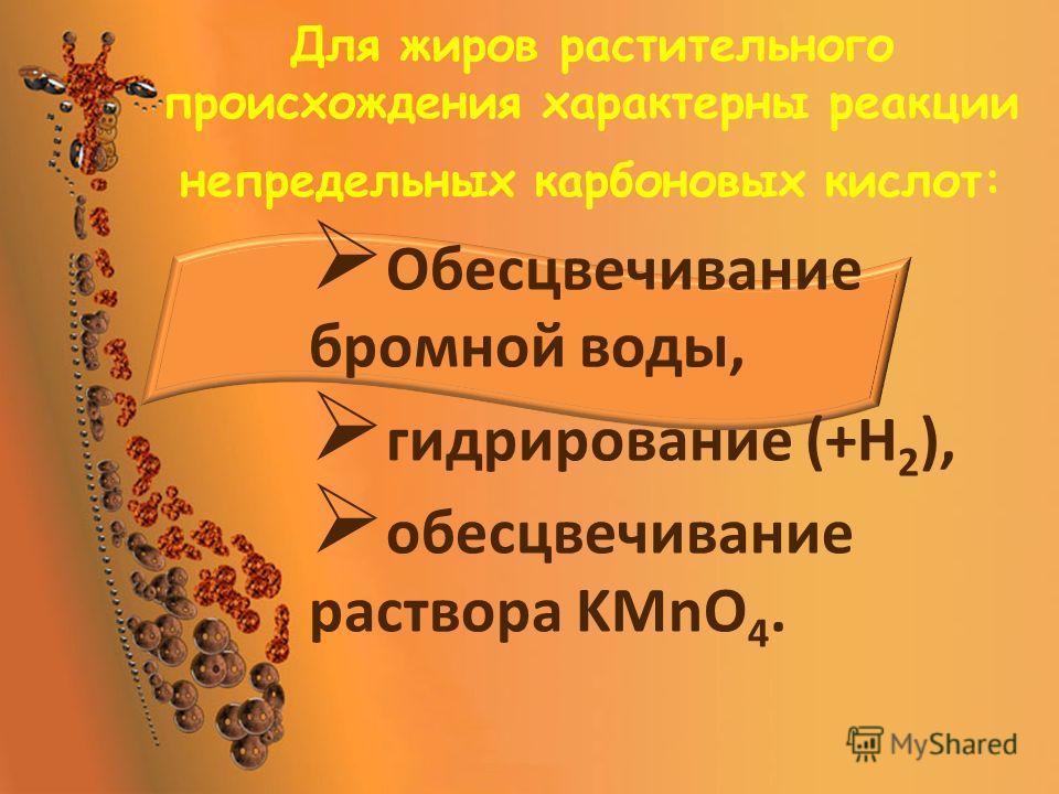 Для жиров растительного происхождения характерны реакции непредельных карбоновых кислот: Обесцвечивание бромной воды, гидрирование (+Н 2 ), обесцвечивание раствора KMnO 4.