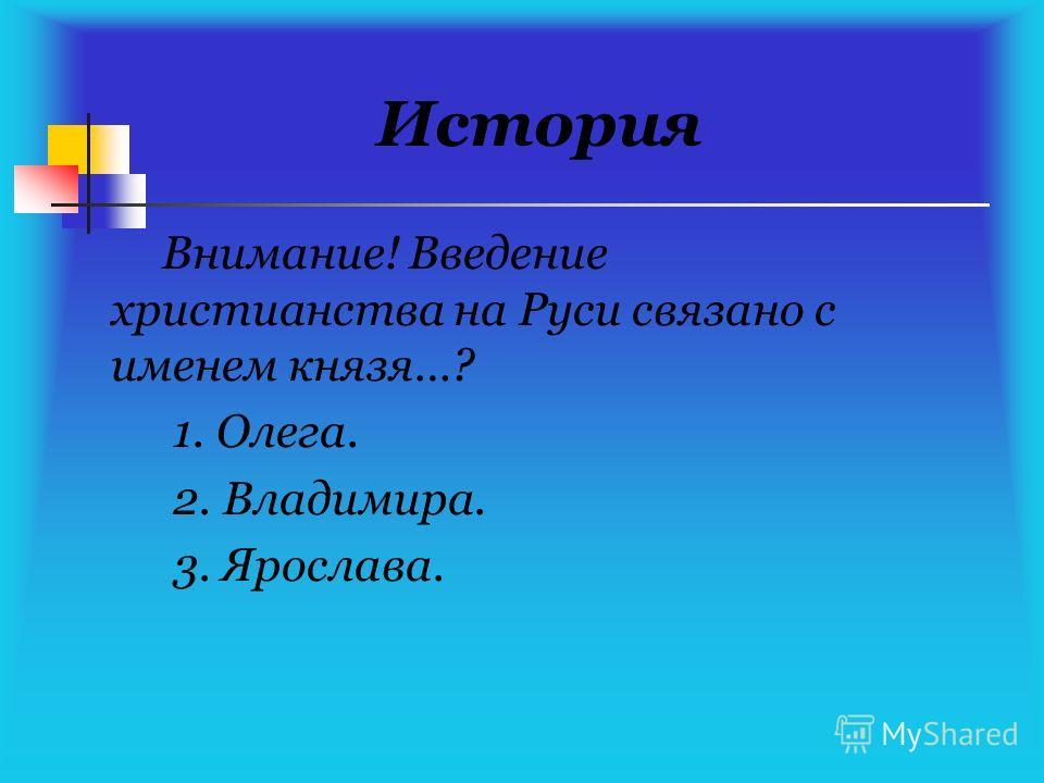 История Внимание! Введение христианства на Руси связано с именем князя…? 1. Олега. 2. Владимира. 3. Ярослава.