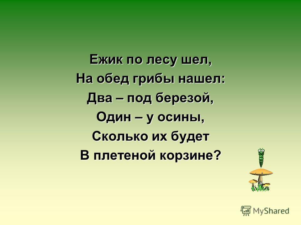 Ежик по лесу шел, На обед грибы нашел: Два – под березой, Один – у осины, Сколько их будет В плетеной корзине?