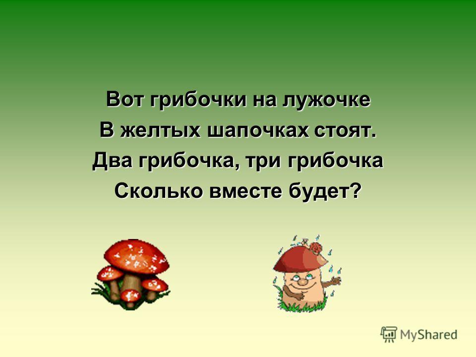 Вот грибочки на лужочке В желтых шапочках стоят. Два грибочка, три грибочка Сколько вместе будет?