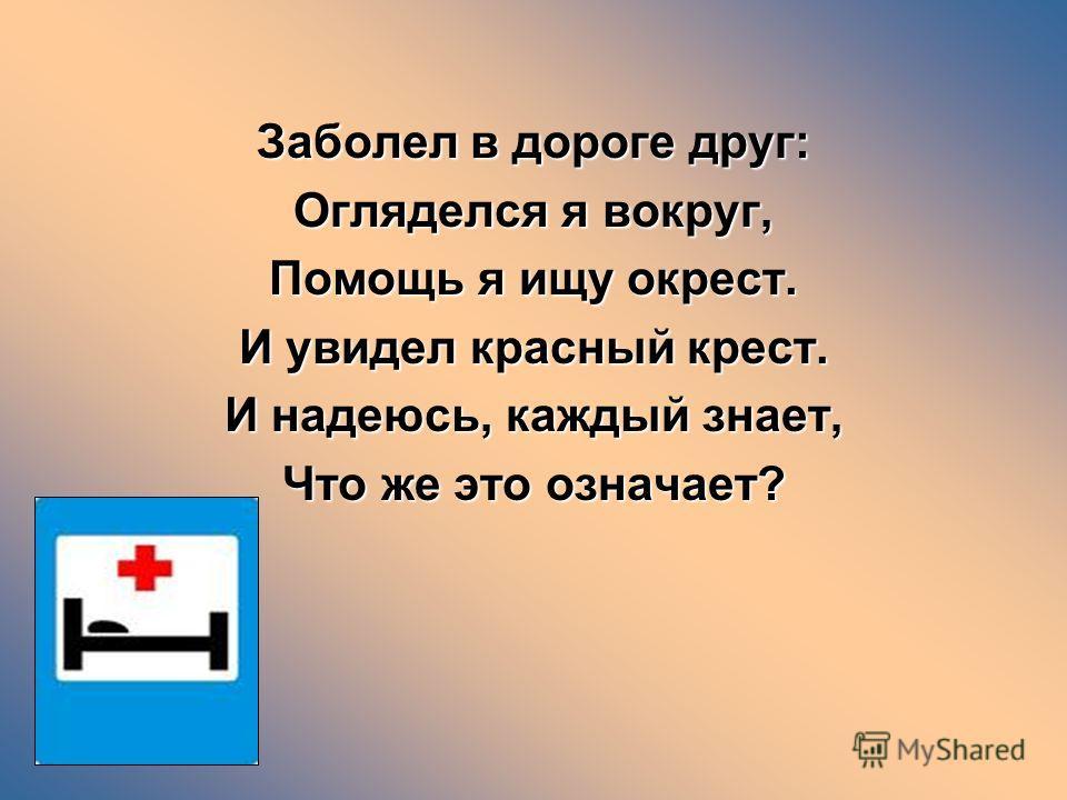 Заболел в дороге друг: Огляделся я вокруг, Помощь я ищу окрест. И увидел красный крест. И надеюсь, каждый знает, Что же это означает?