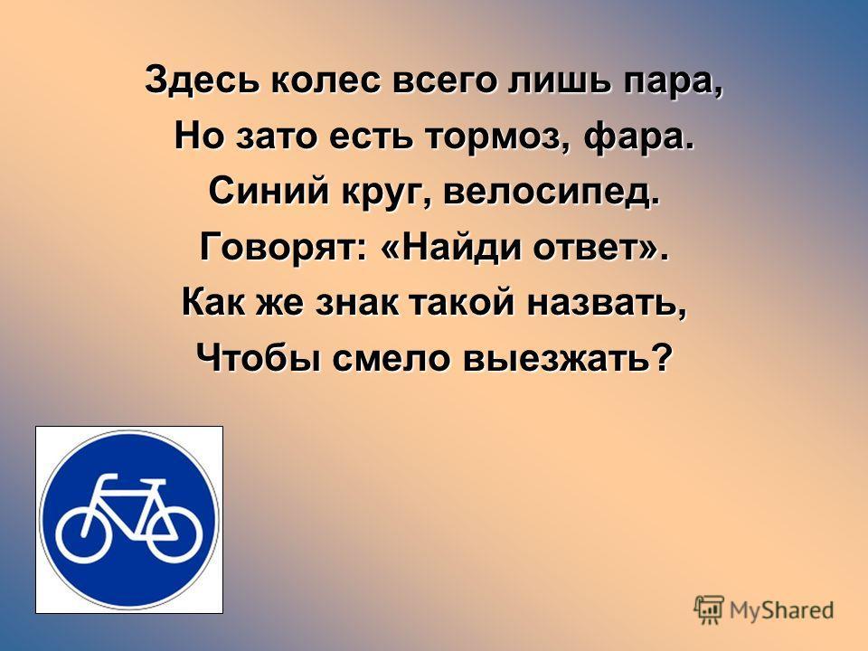 Здесь колес всего лишь пара, Но зато есть тормоз, фара. Синий круг, велосипед. Говорят: «Найди ответ». Как же знак такой назвать, Чтобы смело выезжать?