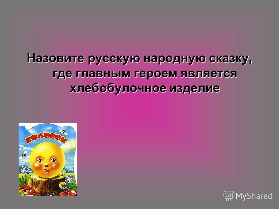 Назовите русскую народную сказку, где главным героем является хлебобулочное изделие