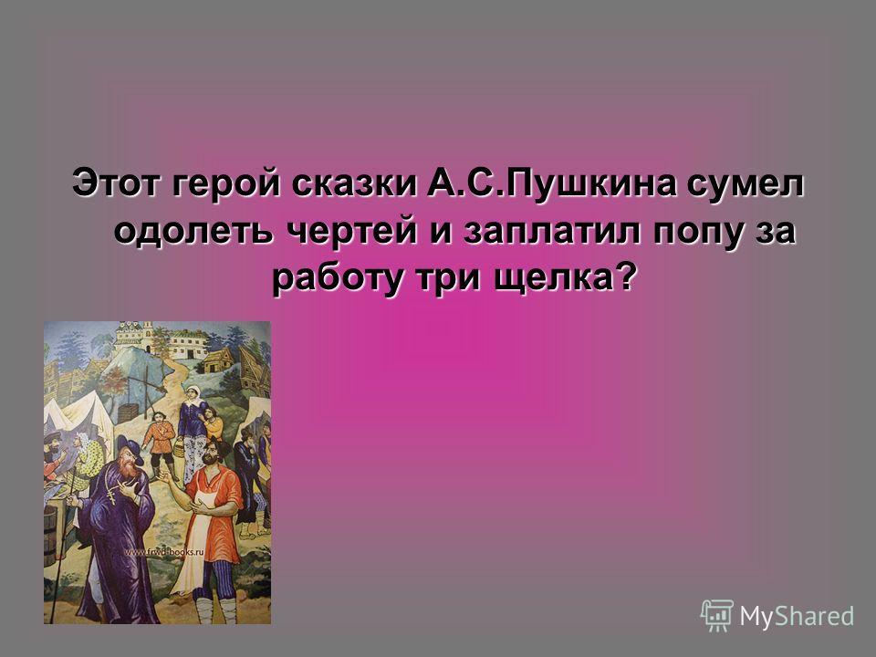 Этот герой сказки А.С.Пушкина сумел одолеть чертей и заплатил попу за работу три щелка?