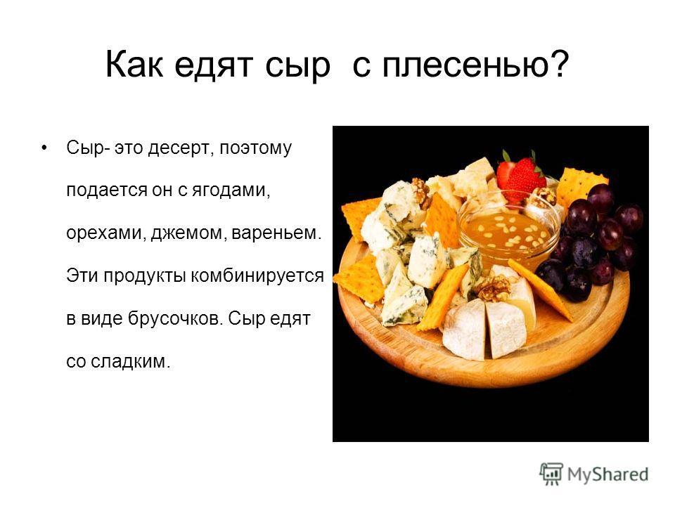 Как едят сыр с плесенью? Сыр- это десерт, поэтому подается он с ягодами, орехами, джемом, вареньем. Эти продукты комбинируется в виде брусочков. Сыр едят со сладким.