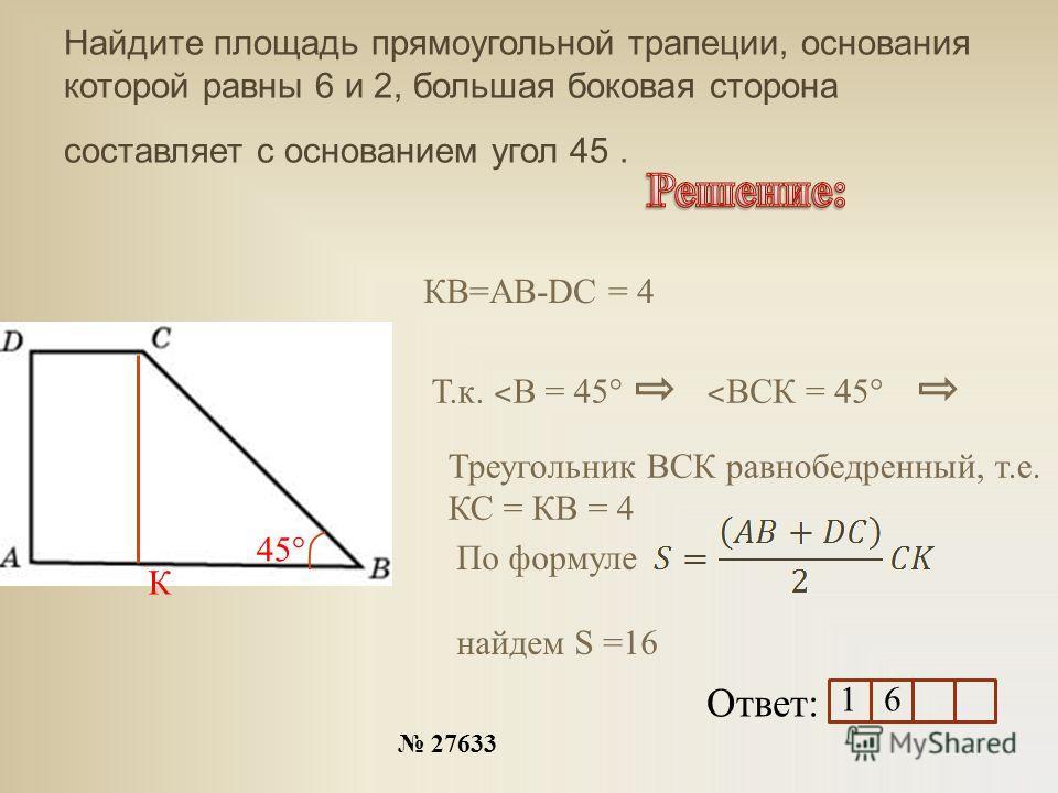 Найдите площадь прямоугольной трапеции, основания которой равны 6 и 2, большая боковая сторона составляет с основанием угол 45. 27633 Ответ: 45° К КВ=АВ-DC = 4 Т.к. ˂ В = 45° ˂ ВСК = 45° Треугольник ВСК равнобедренный, т.е. КС = КВ = 4 По формуле най