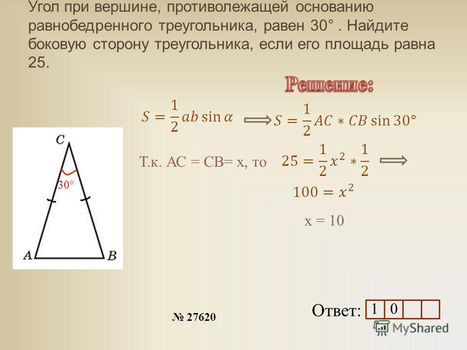 Угол при вершине, противолежащей основанию равнобедренного треугольника, равен 30°. Найдите боковую сторону треугольника, если его площадь равна 25. Ответ: 27620 30° Т.к. АС = СВ= х, то х = 10 1 0