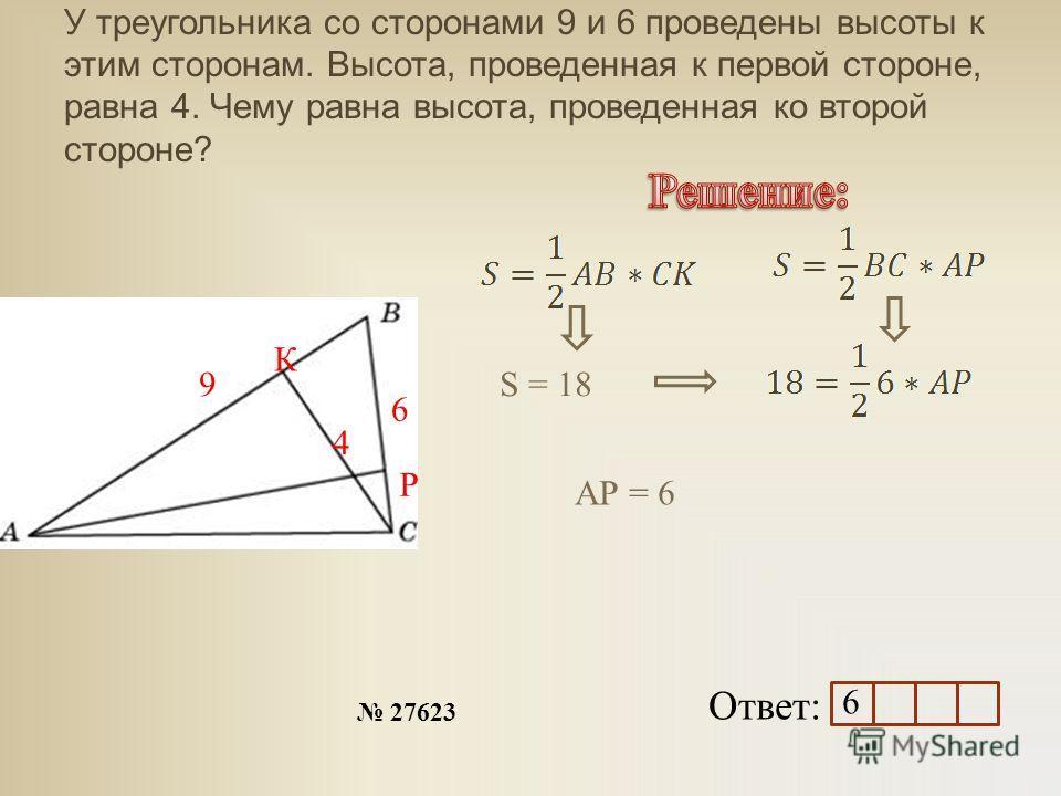 У треугольника со сторонами 9 и 6 проведены высоты к этим сторонам. Высота, проведенная к первой стороне, равна 4. Чему равна высота, проведенная ко второй стороне? Ответ: 27623 9 6 4 К Р S = 18 АР = 6 6