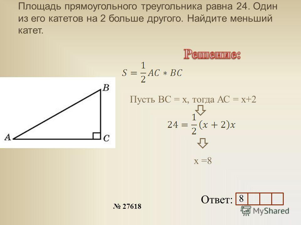 Площадь прямоугольного треугольника равна 24. Один из его катетов на 2 больше другого. Найдите меньший катет. Ответ: 27618 Пусть ВС = х, тогда АС = х+2 х =8 8