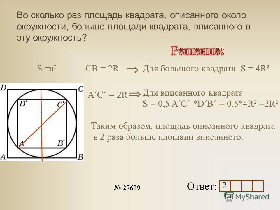 Во сколько раз площадь квадрата, описанного около окружности, больше площади квадрата, вписанного в эту окружность? Ответ: 27609 СB = 2R A´C´ = 2R S =a²Для большого квадрата S = 4R² Для вписанного квадрата S = 0,5 A´C´ *D´B´ = 0,5*4R² =2R² Таким обра