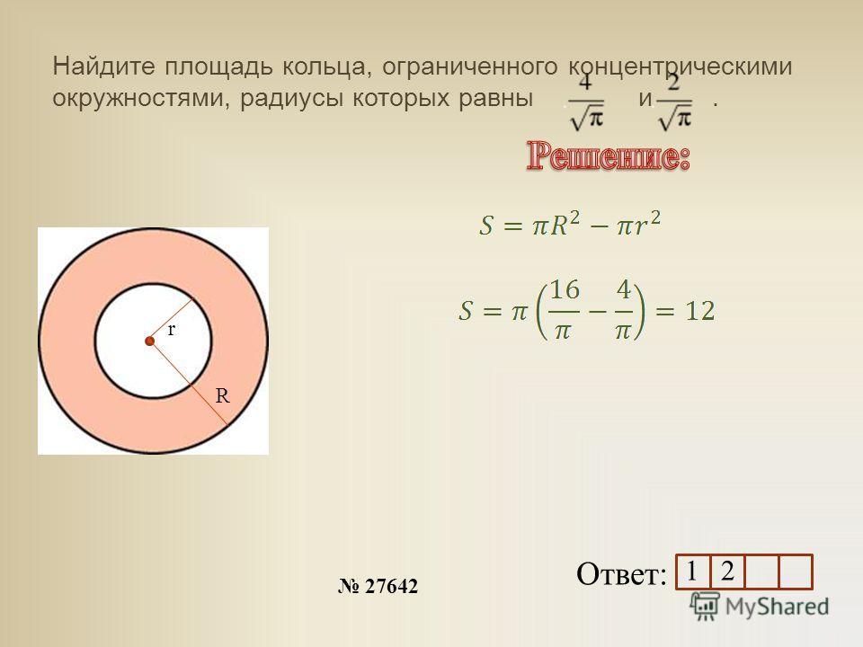 Найдите площадь кольца, ограниченного концентрическими окружностями, радиусы которых равны и. 27642 Ответ: r R 1 2