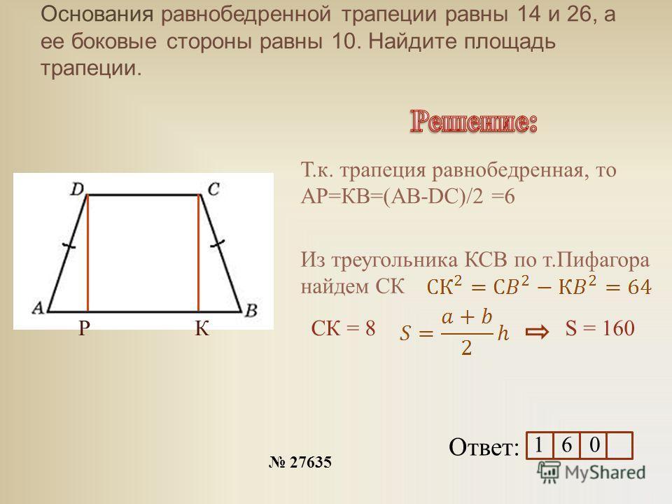 Основания равнобедренной трапеции равны 14 и 26, а ее боковые стороны равны 10. Найдите площадь трапеции. 27635 Ответ: РК Т.к. трапеция равнобедренная, то АР=КВ=(АВ-DC)/2 =6 Из треугольника КСВ по т.Пифагора найдем СК СК = 8S = 160 1 6 0