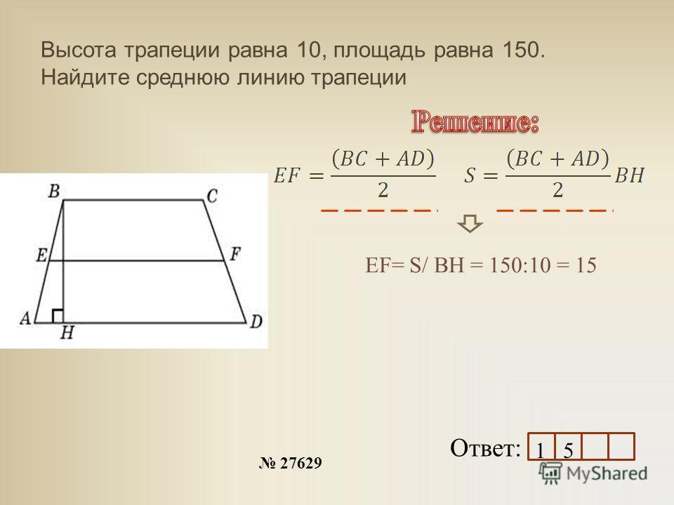 Высота трапеции равна 10, площадь равна 150. Найдите среднюю линию трапеции 27629 Ответ: EF= S/ BH = 150:10 = 15 1 5