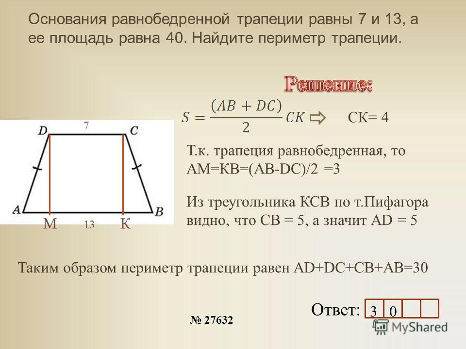 Основания равнобедренной трапеции равны 7 и 13, а ее площадь равна 40. Найдите периметр трапеции. 27632 Ответ: МК 13 7 СК= 4 Т.к. трапеция равнобедренная, то АМ=КВ=(АВ-DC)/2 =3 Из треугольника КСВ по т.Пифагора видно, что СВ = 5, а значит АD = 5 Таки