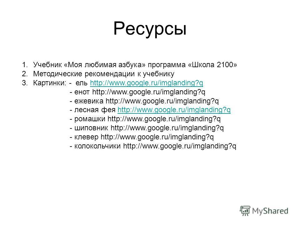 Ресурсы 1. Учебник «Моя любимая азбука» программа «Школа 2100» 2. Методические рекомендации к учебнику 3.Картинки: - ель http://www.google.ru/imglanding?qhttp://www.google.ru/imglanding?q - енот http://www.google.ru/imglanding?q - ежевика http://www.