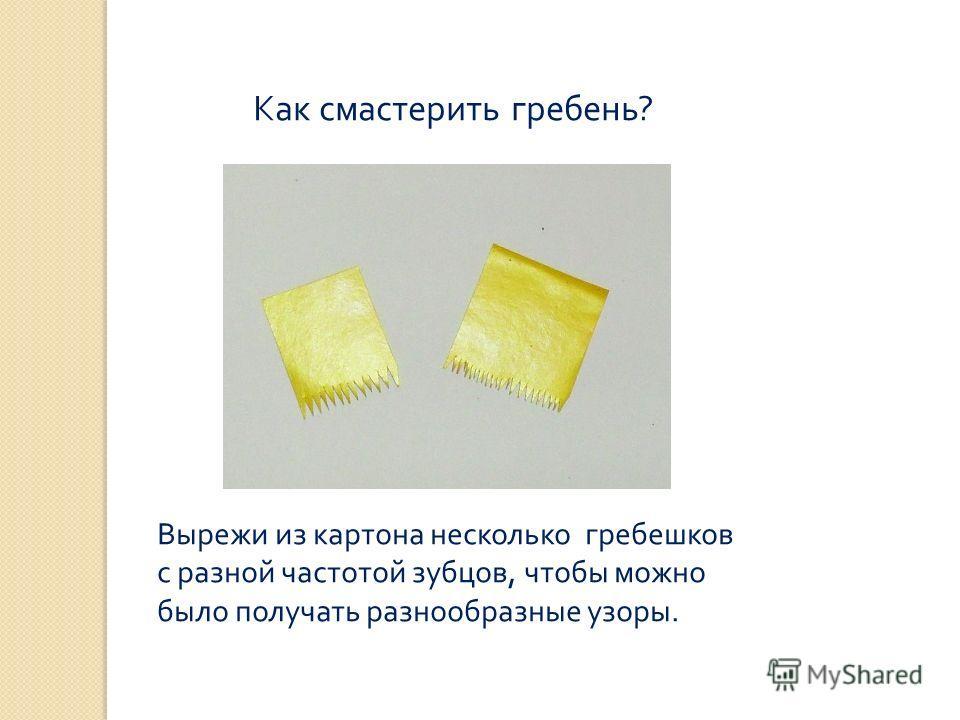 Как смастерить гребень? Вырежи из картона несколько гребешков с разной частотой зубцов, чтобы можно было получать разнообразные узоры.