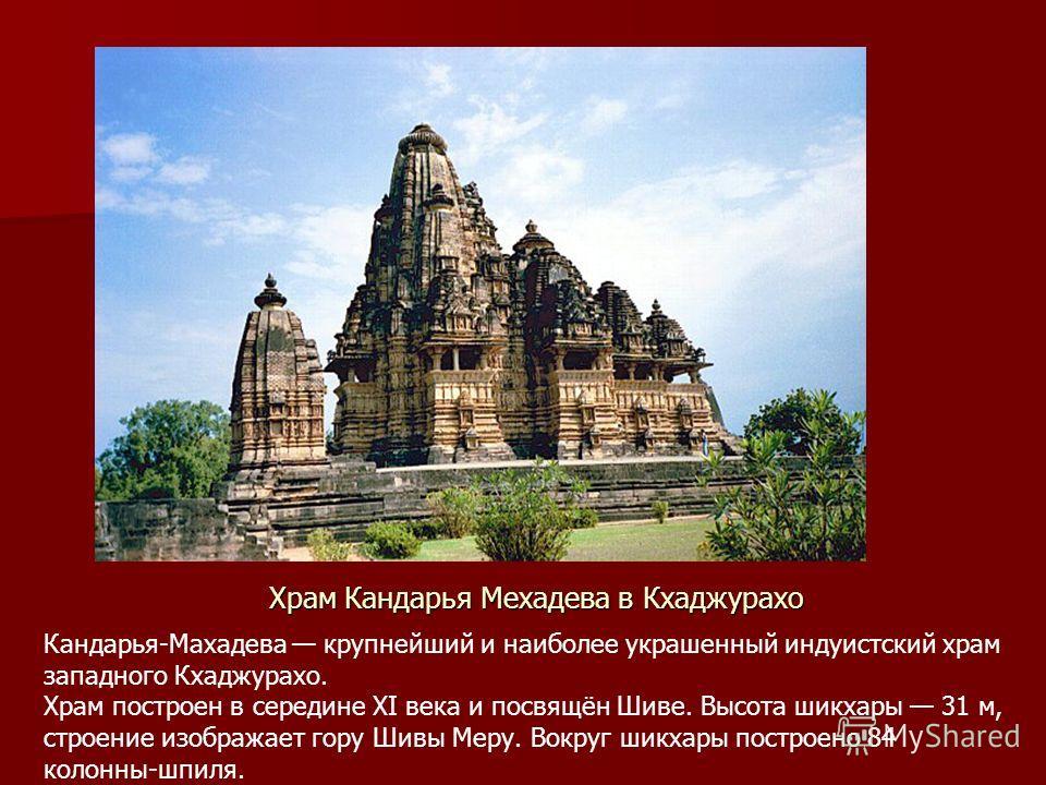 Храм Кандарья Мехадева в Кхаджурахо Кандарья-Махадева крупнейший и наиболее украшенный индуистский храм западного Кхаджурахо. Храм построен в середине XI века и посвящён Шиве. Высота шикхары 31 м, строение изображает гору Шивы Меру. Вокруг шикхары по