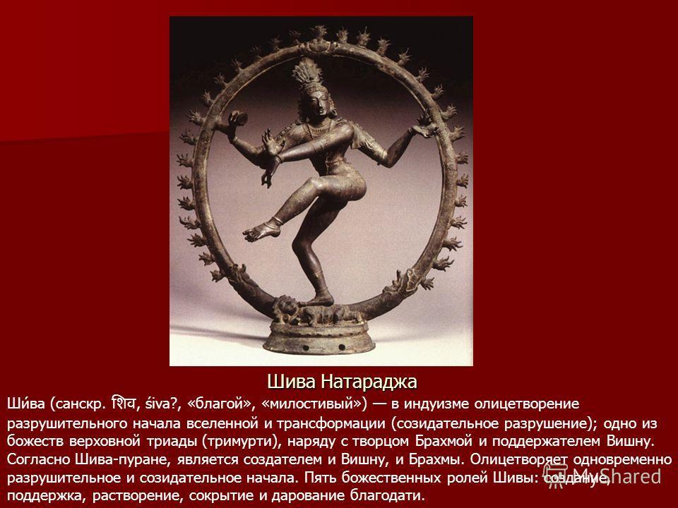Шива Натараджа Ши́ва (санскр., śiva?, «благой», «милостивый») в индуизме олицетворение разрушительного начала вселенной и трансформации (созидательное разрушение); одно из божеств верховной триады (тримурти), наряду с творцом Брахмой и поддержателем