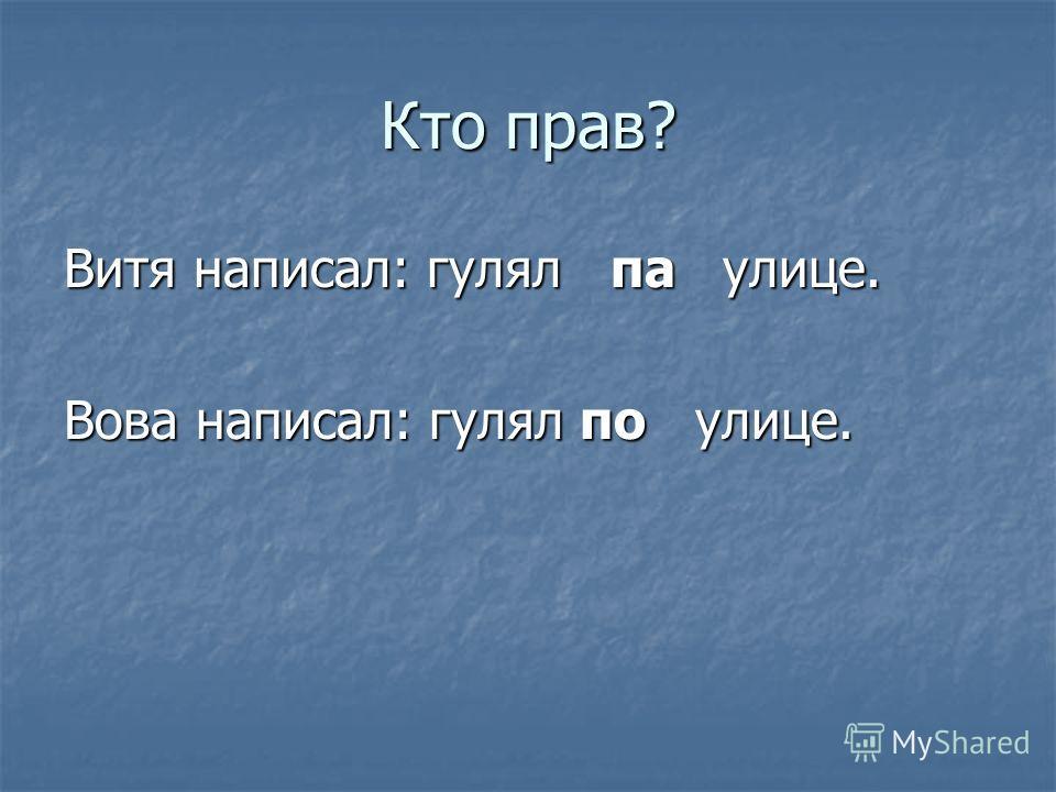 Кто прав? Витя написал: гулял па улице. Вова написал: гулял по улице.