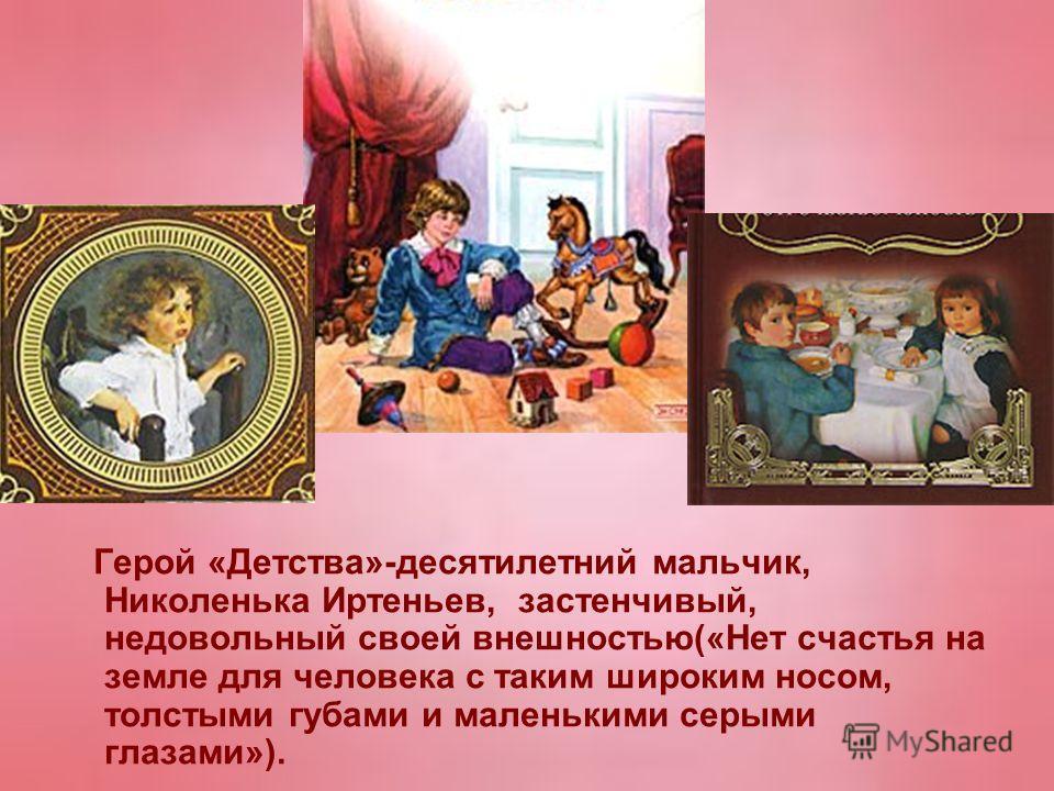 Герой «Детства»-десятилетний мальчик, Николенька Иртеньев, застенчивый, недовольный своей внешностью(«Нет счастья на земле для человека с таким широким носом, толстыми губами и маленькими серыми глазами»).