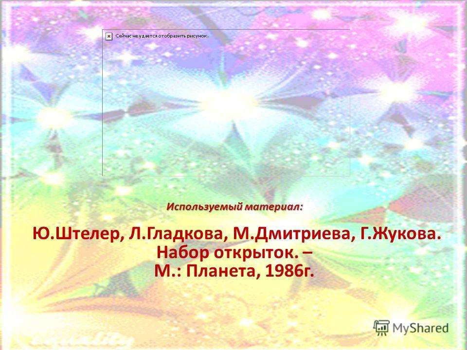 Ю.Штелер, Л.Гладкова, М.Дмитриева, Г.Жукова. Набор открыток. – М.: Планета, 1986 г. Используемый материал: