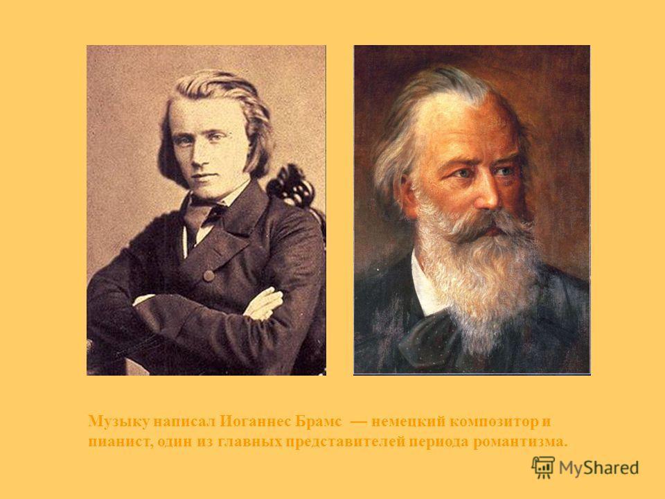 Музыку написал Иоганнес Брамс немецкий композитор и пианист, один из главных представителей периода романтизма.
