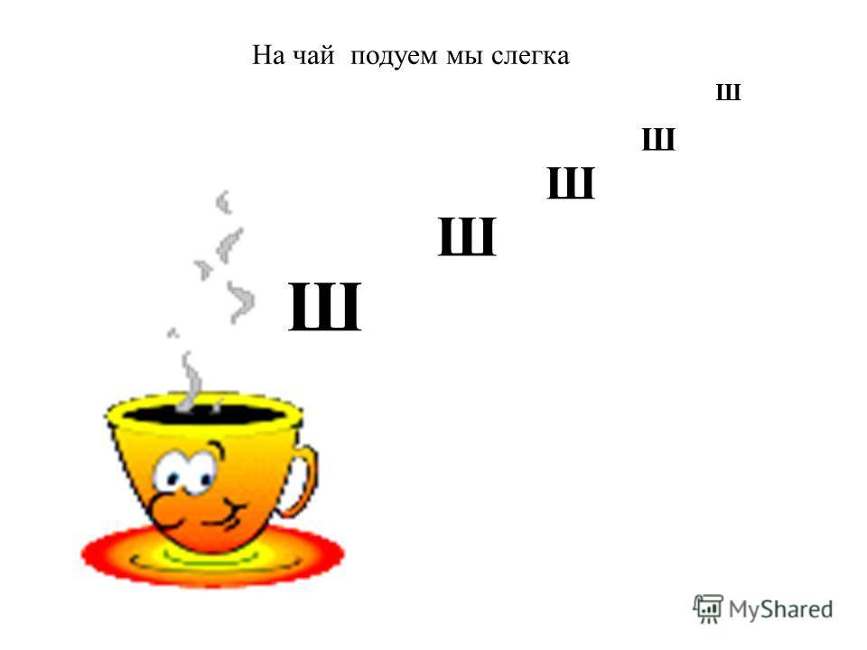 Ш Ш Ш Ш Ш На чай подуем мы слегка