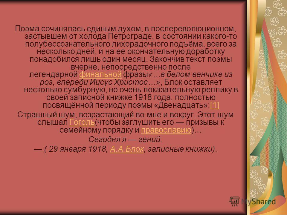 Поэма сочинялась единым духом, в послереволюционном, застывшем от холода Петрограде, в состоянии какого-то полубессознательного лихорадочного подъёма, всего за несколько дней, и на её окончательную доработку понадобился лишь один месяц. Закончив текс