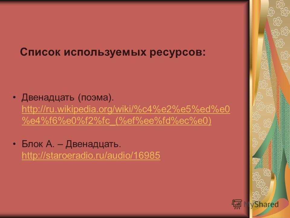 Двенадцать (поэма). http://ru.wikipedia.org/wiki/%c4%e2%e5%ed%e0 %e4%f6%e0%f2%fc_(%ef%ee%fd%ec%e0) http://ru.wikipedia.org/wiki/%c4%e2%e5%ed%e0 %e4%f6%e0%f2%fc_(%ef%ee%fd%ec%e0) Блок А. – Двенадцать. http://staroeradio.ru/audio/16985 http://staroerad