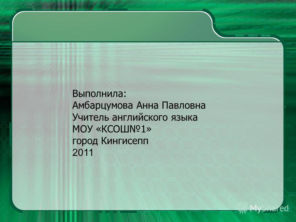 Выполнила: Амбарцумова Анна Павловна Учитель английского языка МОУ «КСОШ1» город Кингисепп 2011