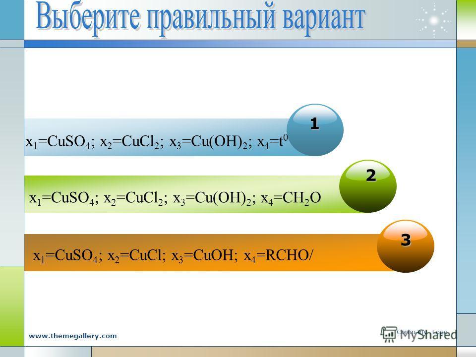Company Logo www.themegallery.com 1111 x 1 =CuSO 4 ; x 2 =CuCl 2 ; x 3 =Cu(OH) 2 ; x 4 =t 0 2 x 1 =CuSO 4 ; x 2 =CuCl 2 ; x 3 =Cu(OH) 2 ; x 4 =CH 2 O 3 x 1 =CuSO 4 ; x 2 =CuCl; x 3 =CuOH; x 4 =RCHO/