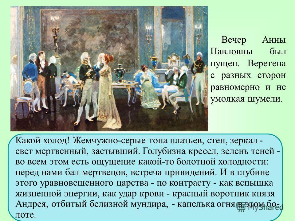 Вечер Анны Павловны был пущен. Веретена с разных сторон равномерно и не умолкая шумели. Какой холод! Жемчужно-серые тона платьев, стен, зеркал - свет мертвенный, застывший. Голубизна кресел, зелень теней - во всем этом есть ощущение какой-то болотной