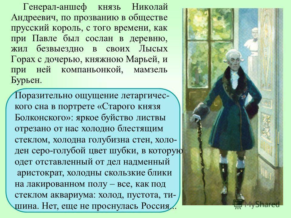 Генерал-аншеф князь Николай Андреевич, по прозванию в обществе прусский король, с того времени, как при Павле был сослан в деревню, жил безвыездно в своих Лысых Горах с дочерью, княжною Марьей, и при ней компаньонкой, мамзель Бурьен. Поразительно ощу