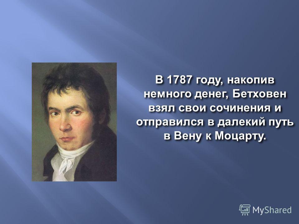 В 1787 году, накопив немного денег, Бетховен взял свои сочинения и отправился в далекий путь в Вену к Моцарту.