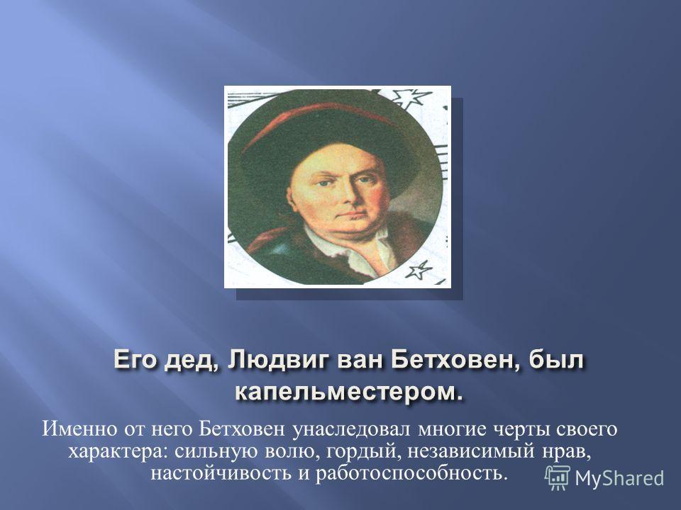 Его дед, Людвиг ван Бетховен, был капельместером. Именно от него Бетховен унаследовал многие черты своего характера: сильную волю, гордый, независимый нрав, настойчивость и работоспособность.
