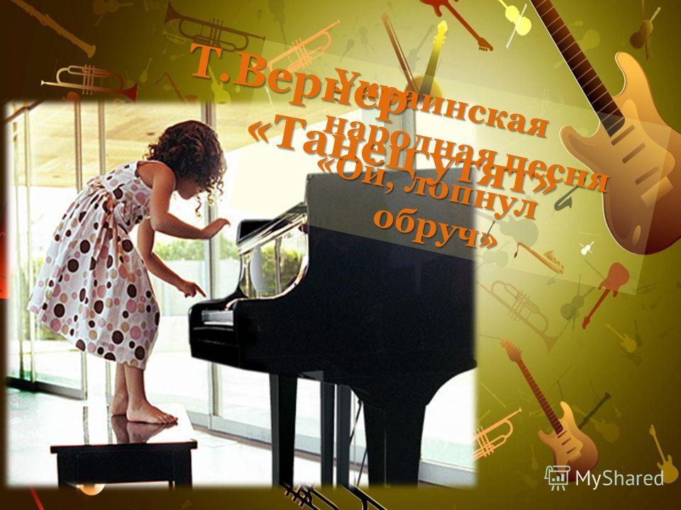 Украинская народная песня «Ой, лопнул обруч» «Ой, лопнул обруч» Т.Вернер «Танец утят»