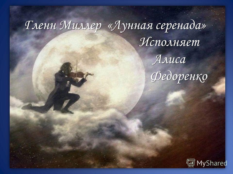 Гленн Миллер «Лунная серенада» Исполняет Алиса Федоренко Исполняет Алиса Федоренко