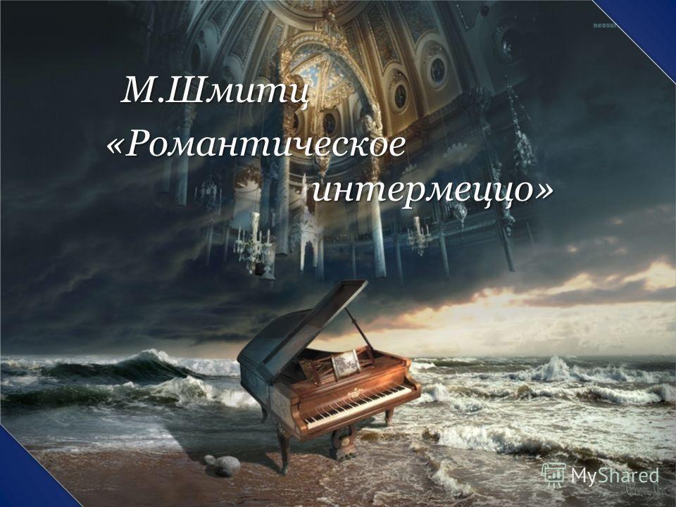М.Шмитц М.Шмитц «Романтическое интермеццо» «Романтическое интермеццо»