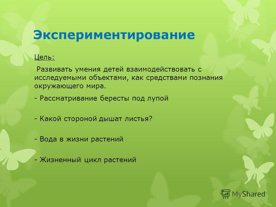 Экспериментирование Цель: Развивать умения детей взаимодействовать с исследуемыми объектами, как средствами познания окружающего мира. - Рассматривание бересты под лупой - Какой стороной дышат листья? - Вода в жизни растений - Жизненный цикл растений