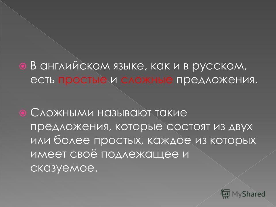 В английском языке, как и в русском, есть простые и сложные предложения. Сложными называют такие предложения, которые состоят из двух или более простых, каждое из которых имеет своё подлежащее и сказуемое.