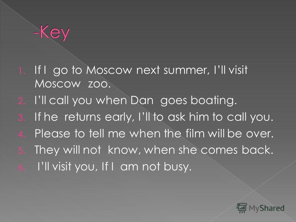 1. If I go to Moscow next summer, Ill visit Moscow zoo. 2. Ill call you when Dan goes boating. 3. If he returns early, Ill to ask him to call you. 4. Please to tell me when the film will be over. 5. They will not know, when she comes back. 6. Ill vis