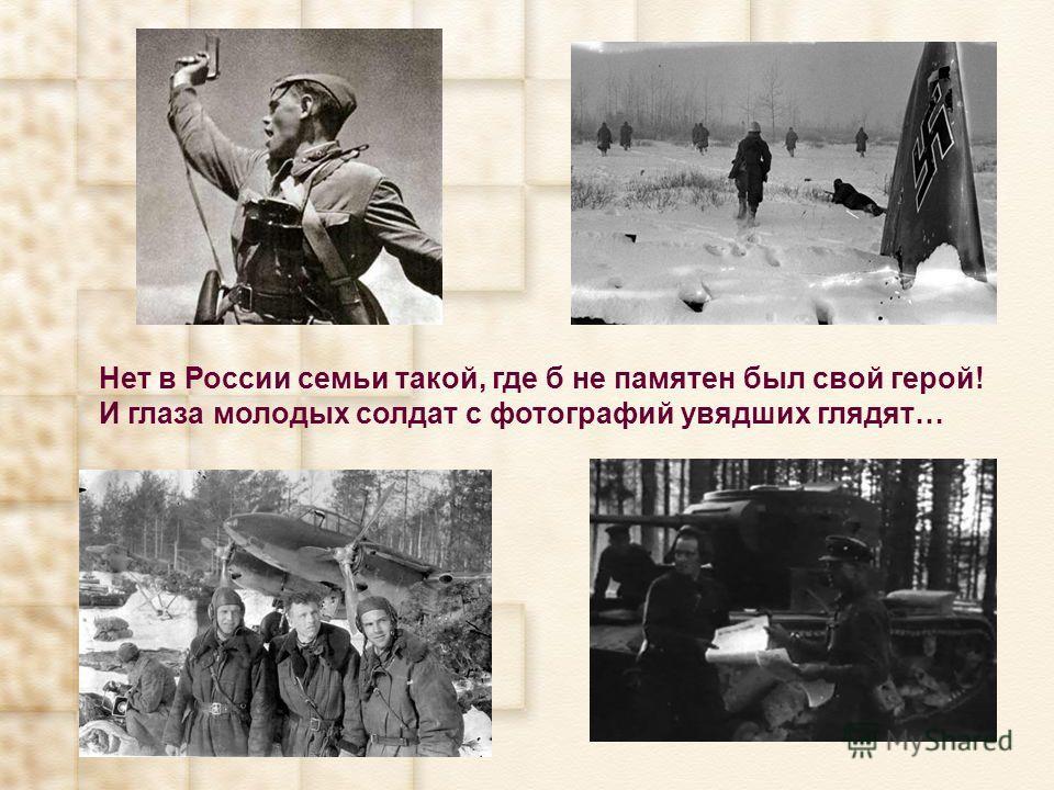 Нет в России семьи такой, где б не памятен был свой герой! И глаза молодых солдат с фотографий увядших глядят…