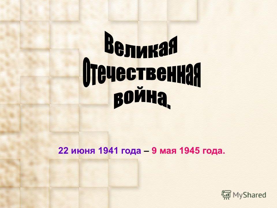 22 июня 1941 года – 9 мая 1945 года.